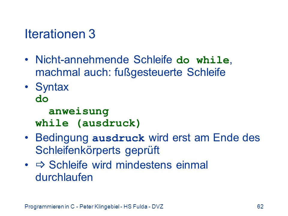 Iterationen 3 Nicht-annehmende Schleife do while, machmal auch: fußgesteuerte Schleife. Syntax do anweisung while (ausdruck)