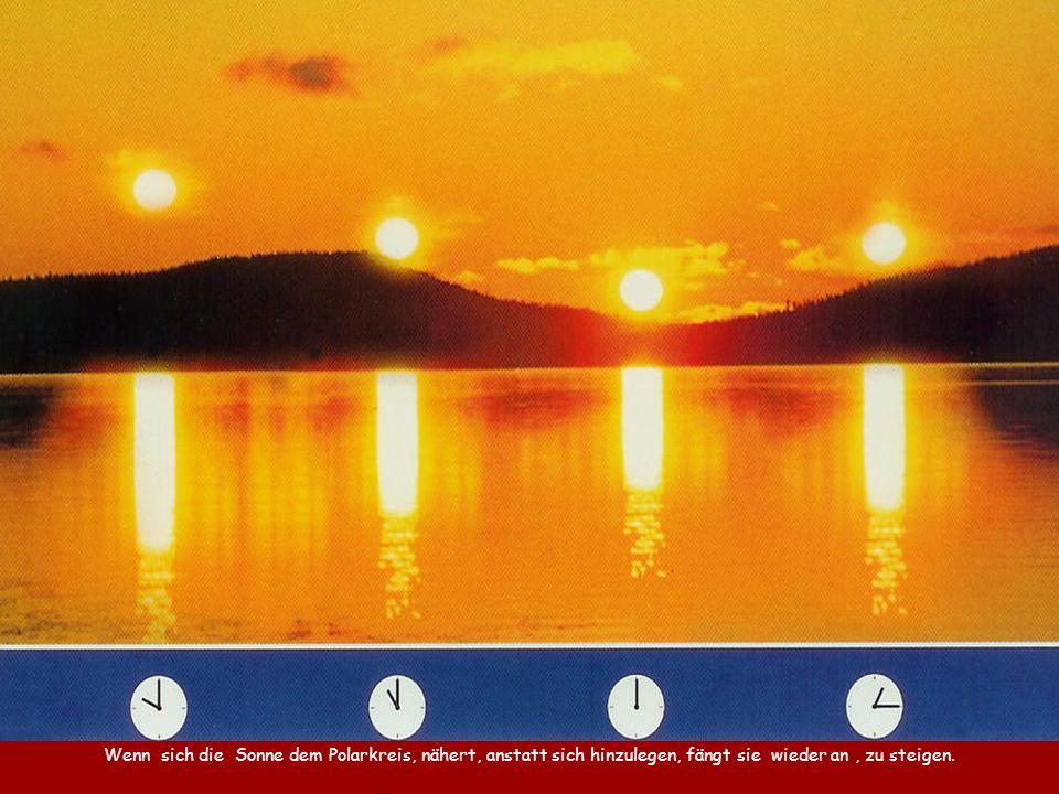Wenn sich die Sonne dem Polarkreis, nähert, anstatt sich hinzulegen, fängt sie wieder an , zu steigen.
