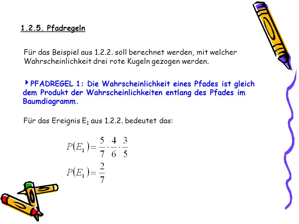 1.2.5. Pfadregeln Für das Beispiel aus 1.2.2. soll berechnet werden, mit welcher Wahrscheinlichkeit drei rote Kugeln gezogen werden.
