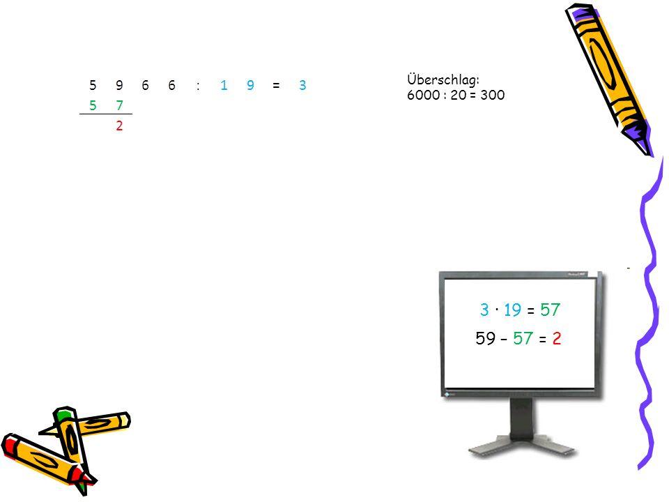 Überschlag: 6000 : 20 = 300 3 · 19 = 57 59 – 57 = 2