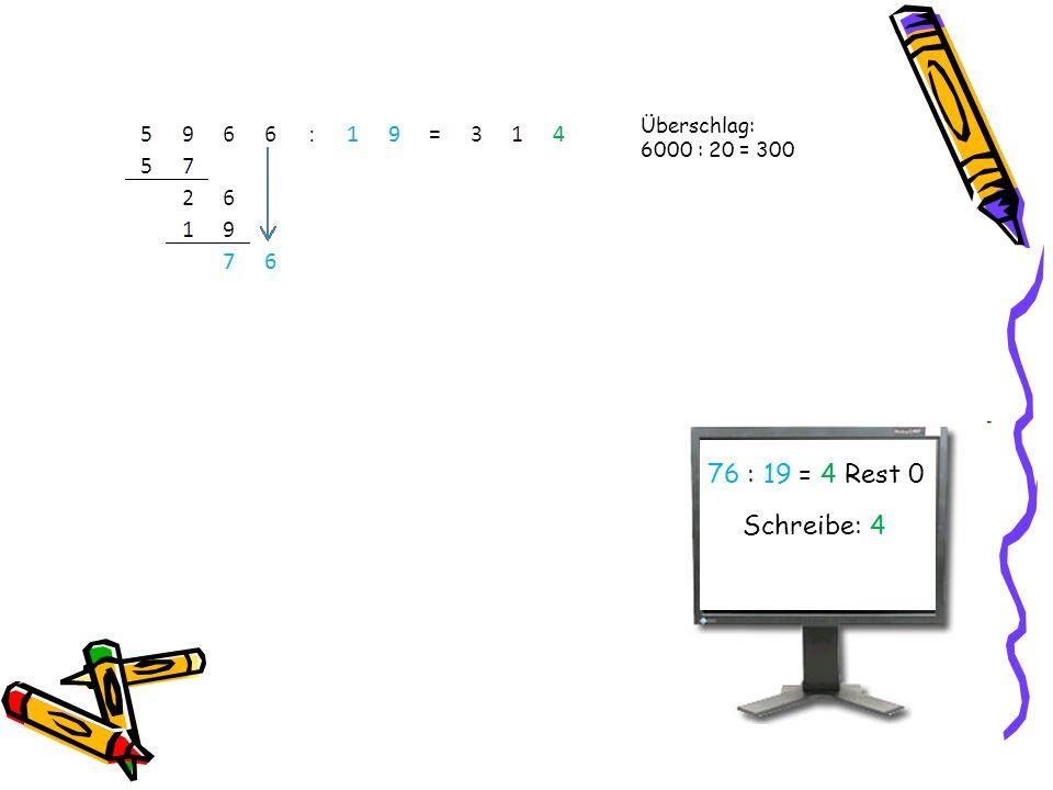 Überschlag: 6000 : 20 = 300 76 : 19 = 4 Rest 0 Schreibe: 4