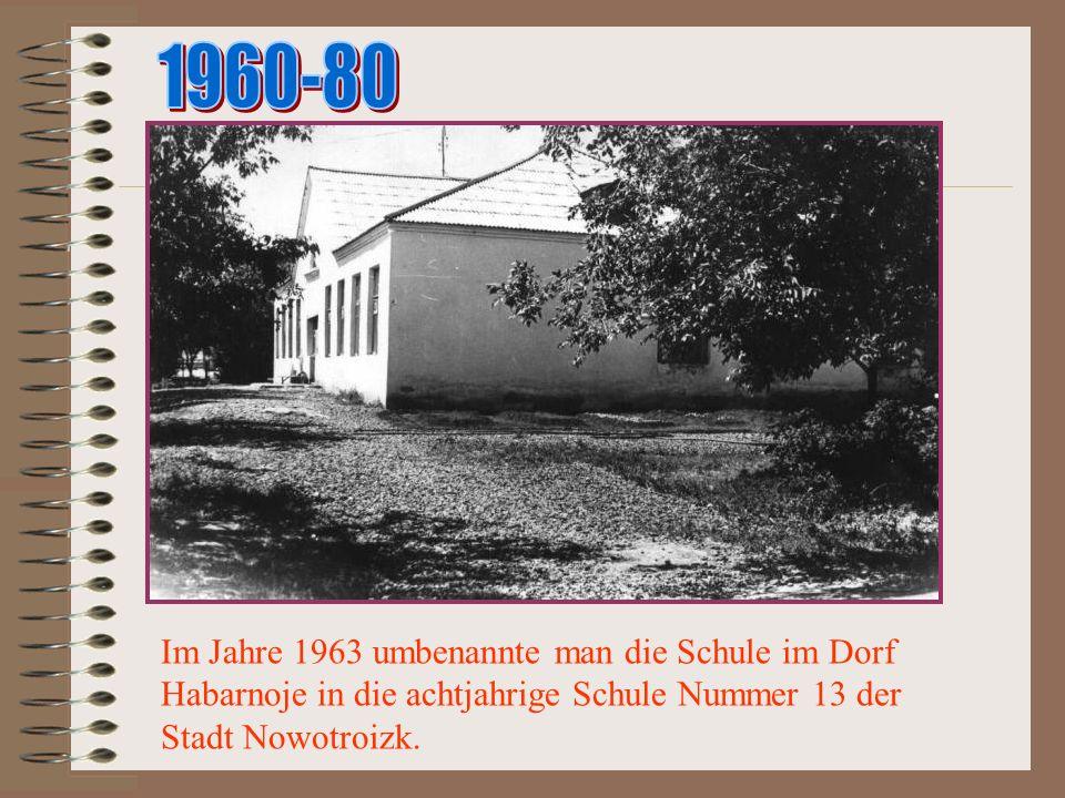 1960-80 Im Jahre 1963 umbenannte man die Schule im Dorf Habarnoje in die achtjahrige Schule Nummer 13 der Stadt Nowotroizk.