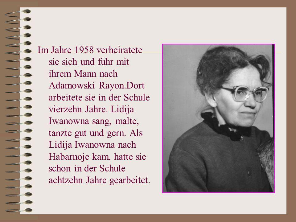 Im Jahre 1958 verheiratete sie sich und fuhr mit ihrem Mann nach Adamowski Rayon.Dort arbeitete sie in der Schule vierzehn Jahre.