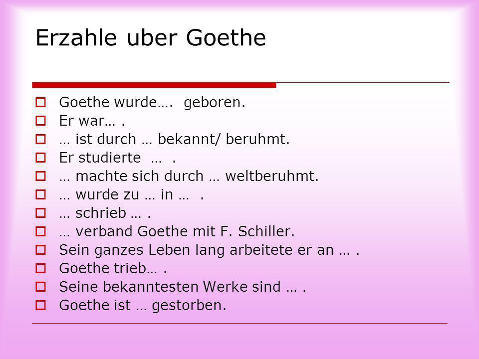 Erzahle uber Goethe Goethe wurde…. geboren. Er war… .