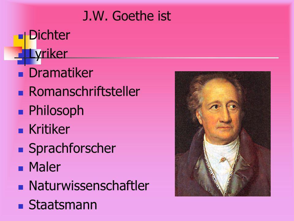 J.W. Goethe ist Dichter. Lyriker. Dramatiker. Romanschriftsteller. Philosoph. Kritiker. Sprachforscher.
