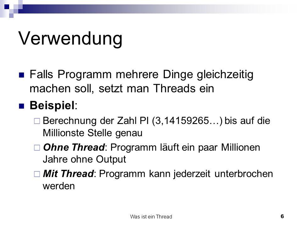 Verwendung Falls Programm mehrere Dinge gleichzeitig machen soll, setzt man Threads ein. Beispiel: