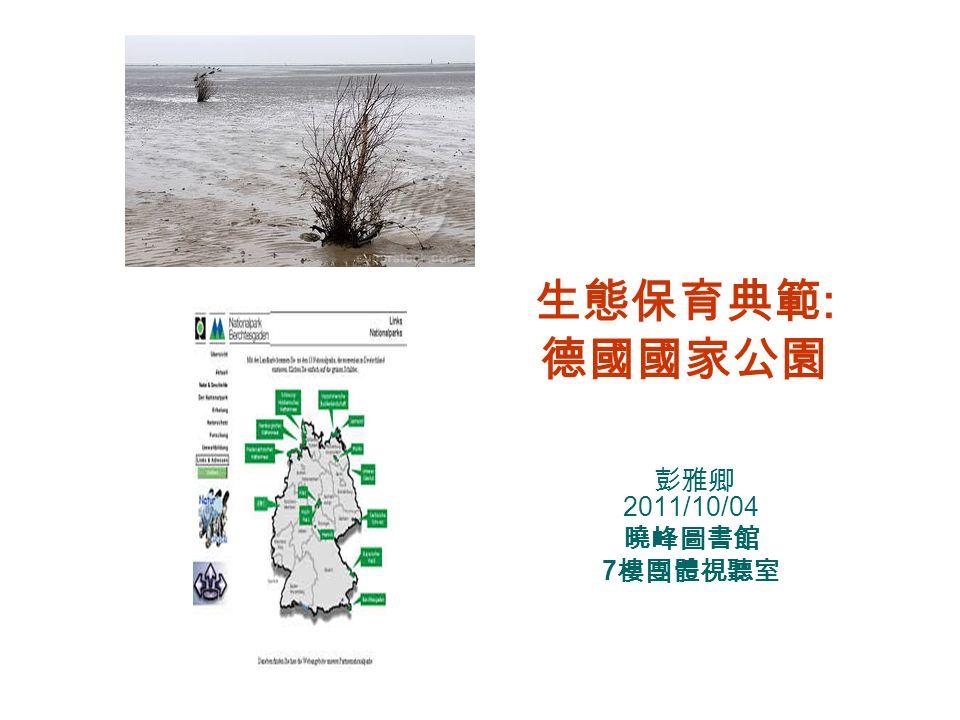 生態保育典範: 德國國家公園 彭雅卿 2011/10/04 曉峰圖書館 7樓團體視聽室