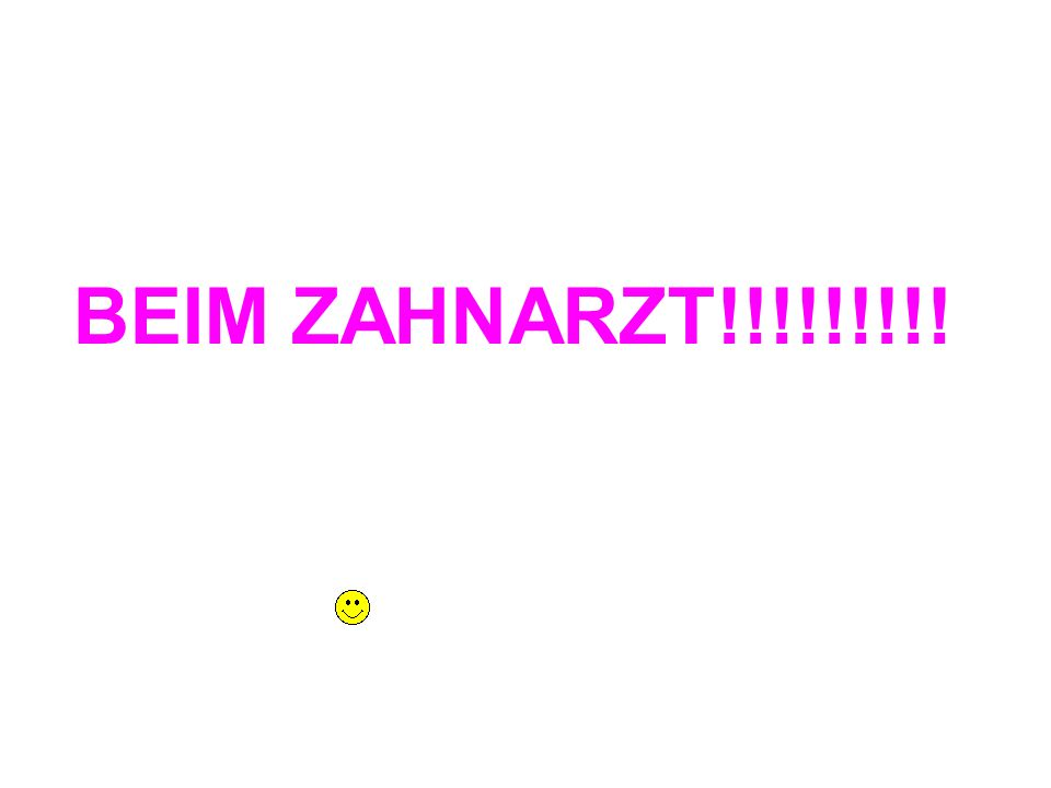 BEIM ZAHNARZT!!!!!!!!!