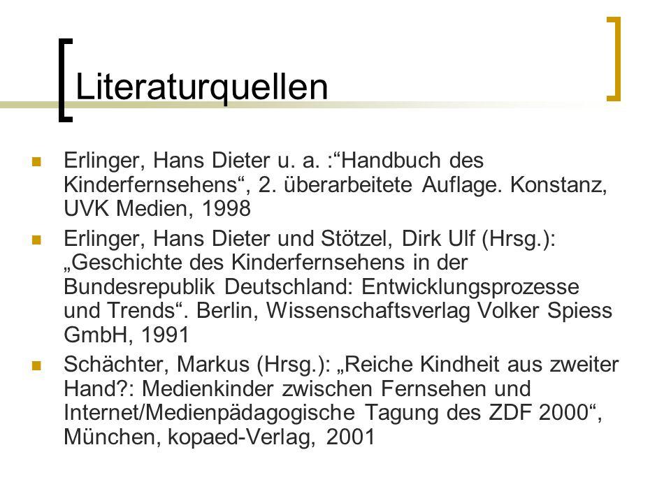 Literaturquellen Erlinger, Hans Dieter u. a. : Handbuch des Kinderfernsehens , 2. überarbeitete Auflage. Konstanz, UVK Medien, 1998.