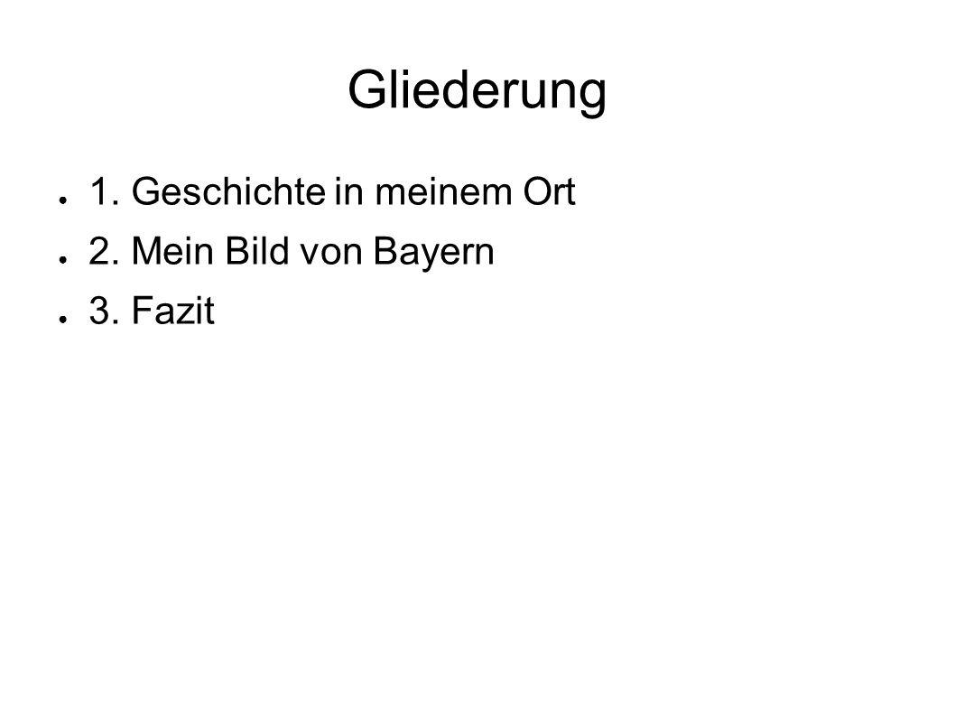 Gliederung 1. Geschichte in meinem Ort 2. Mein Bild von Bayern