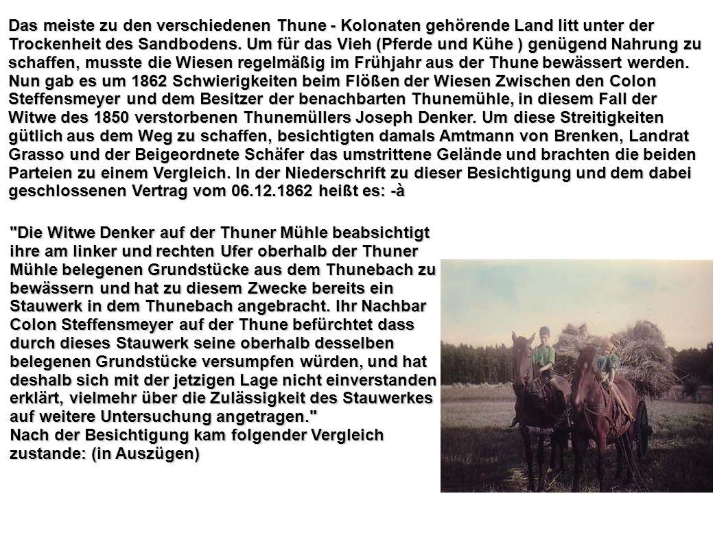 Das meiste zu den verschiedenen Thune - Kolonaten gehörende Land litt unter der Trockenheit des Sandbodens. Um für das Vieh (Pferde und Kühe ) genügend Nahrung zu schaffen, musste die Wiesen regelmäßig im Frühjahr aus der Thune bewässert werden. Nun gab es um 1862 Schwierigkeiten beim Flößen der Wiesen Zwischen den Colon Steffensmeyer und dem Besitzer der benachbarten Thunemühle, in diesem Fall der Witwe des 1850 verstorbenen Thunemüllers Joseph Denker. Um diese Streitigkeiten gütlich aus dem Weg zu schaffen, besichtigten damals Amtmann von Brenken, Landrat Grasso und der Beigeordnete Schäfer das umstrittene Gelände und brachten die beiden Parteien zu einem Vergleich. In der Niederschrift zu dieser Besichtigung und dem dabei geschlossenen Vertrag vom 06.12.1862 heißt es: -à
