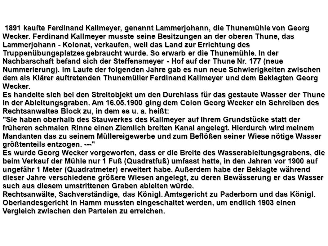 1891 kaufte Ferdinand Kallmeyer, genannt Lammerjohann, die Thunemühle von Georg Wecker. Ferdinand Kallmeyer musste seine Besitzungen an der oberen Thune, das Lammerjohann - Kolonat, verkaufen, weil das Land zur Errichtung des Truppenübungsplatzes gebraucht wurde. So erwarb er die Thunemühle. In der Nachbarschaft befand sich der Steffensmeyer - Hof auf der Thune Nr. 177 (neue Nummerierung). Im Laufe der folgenden Jahre gab es nun neue Schwierigkeiten zwischen dem als Klärer auftretenden Thunemüller Ferdinand Kallmeyer und dem Beklagten Georg Wecker.