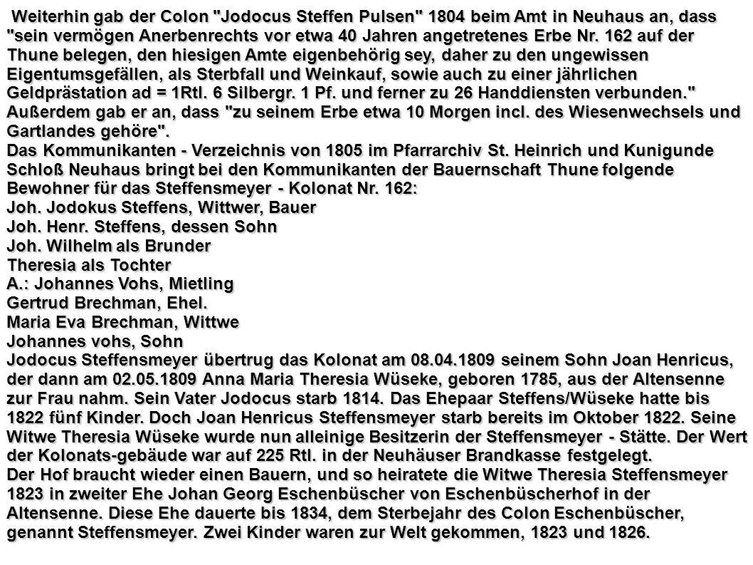 Weiterhin gab der Colon Jodocus Steffen Pulsen 1804 beim Amt in Neuhaus an, dass sein vermögen Anerbenrechts vor etwa 40 Jahren angetretenes Erbe Nr. 162 auf der Thune belegen, den hiesigen Amte eigenbehörig sey, daher zu den ungewissen Eigentumsgefällen, als Sterbfall und Weinkauf, sowie auch zu einer jährlichen Geldprästation ad = 1Rtl. 6 Silbergr. 1 Pf. und ferner zu 26 Handdiensten verbunden.
