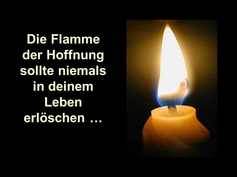 Die Flamme der Hoffnung sollte niemals in deinem Leben erlöschen …