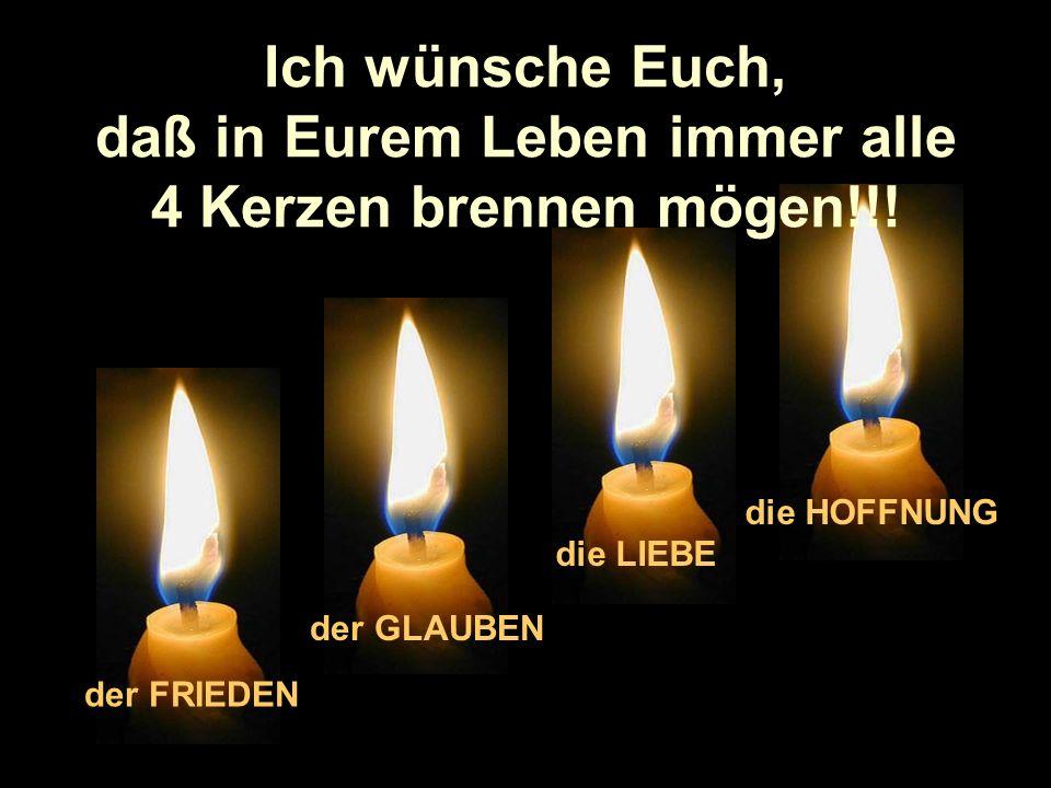 daß in Eurem Leben immer alle 4 Kerzen brennen mögen!!!