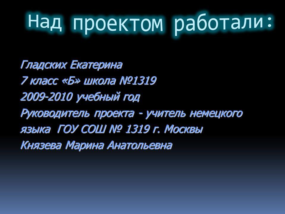 Гладских Екатерина 7 класс «Б» школа №1319. 2009-2010 учебный год. Руководитель проекта - учитель немецкого.