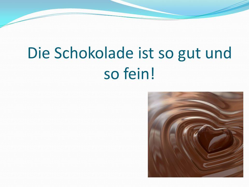 Die Schokolade ist so gut und so fein!