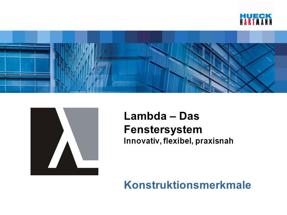 Lambda – Das Fenstersystem Innovativ, flexibel, praxisnah Konstruktionsmerkmale