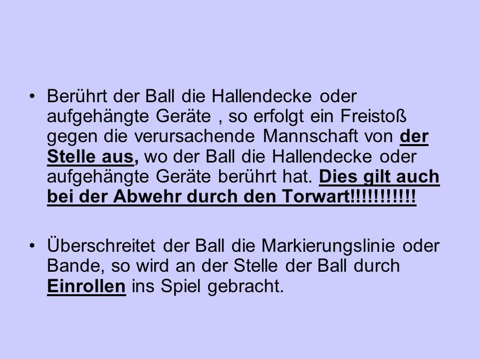 Berührt der Ball die Hallendecke oder aufgehängte Geräte , so erfolgt ein Freistoß gegen die verursachende Mannschaft von der Stelle aus, wo der Ball die Hallendecke oder aufgehängte Geräte berührt hat. Dies gilt auch bei der Abwehr durch den Torwart!!!!!!!!!!!