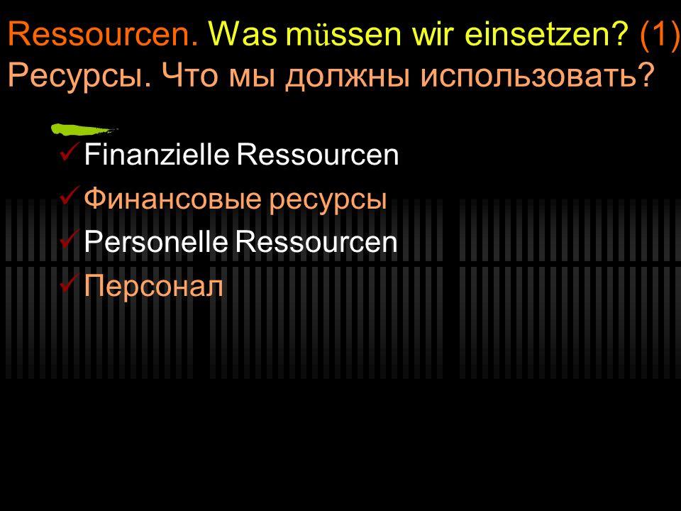 Ressourcen. Was müssen wir einsetzen. (1) Ресурсы