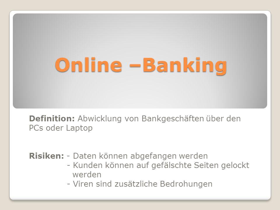 Online –Banking Definition: Abwicklung von Bankgeschäften über den PCs oder Laptop. Risiken: - Daten können abgefangen werden.