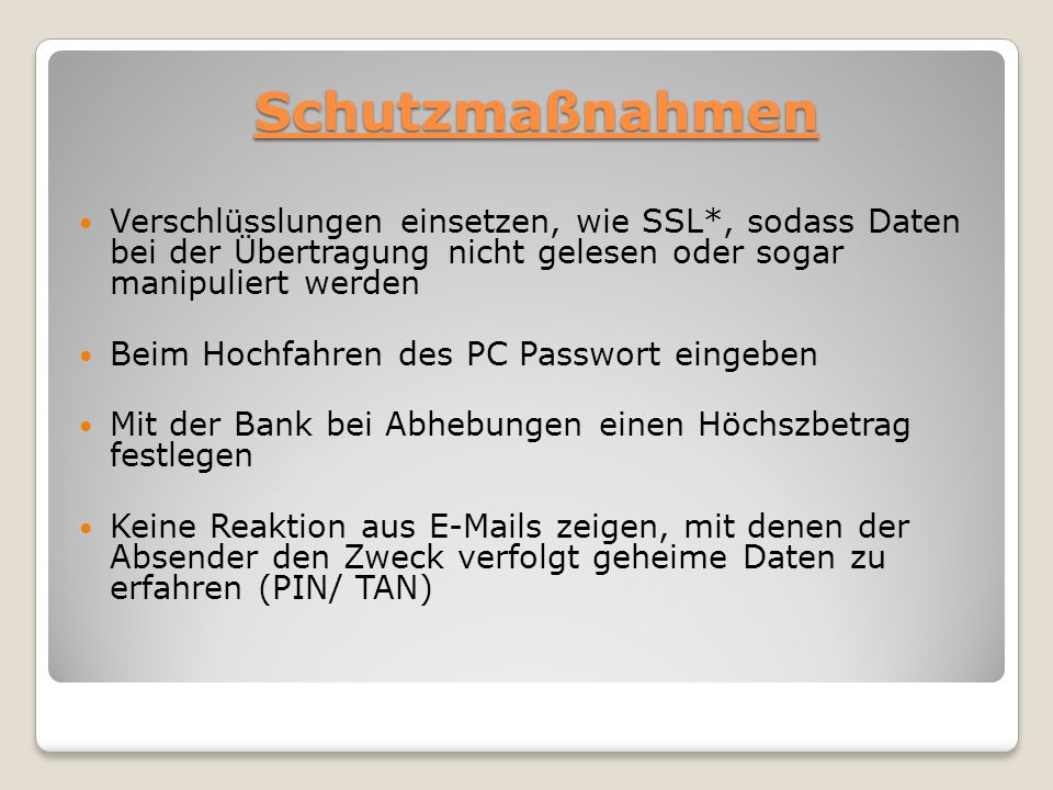Schutzmaßnahmen Verschlüsslungen einsetzen, wie SSL*, sodass Daten bei der Übertragung nicht gelesen oder sogar manipuliert werden.