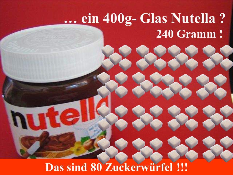 … ein 400g- Glas Nutella 240 Gramm ! Das sind 80 Zuckerwürfel !!!