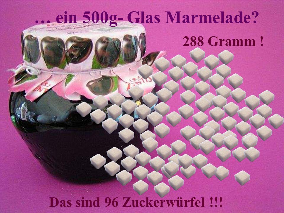 … ein 500g- Glas Marmelade 288 Gramm ! Das sind 96 Zuckerwürfel !!!