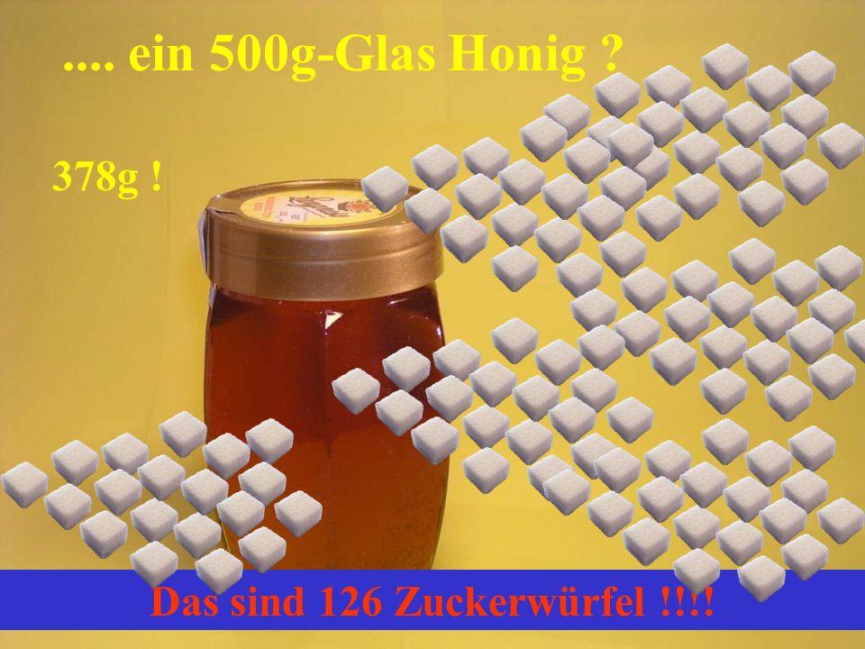 .... ein 500g-Glas Honig 378g ! Das sind 126 Zuckerwürfel !!!!