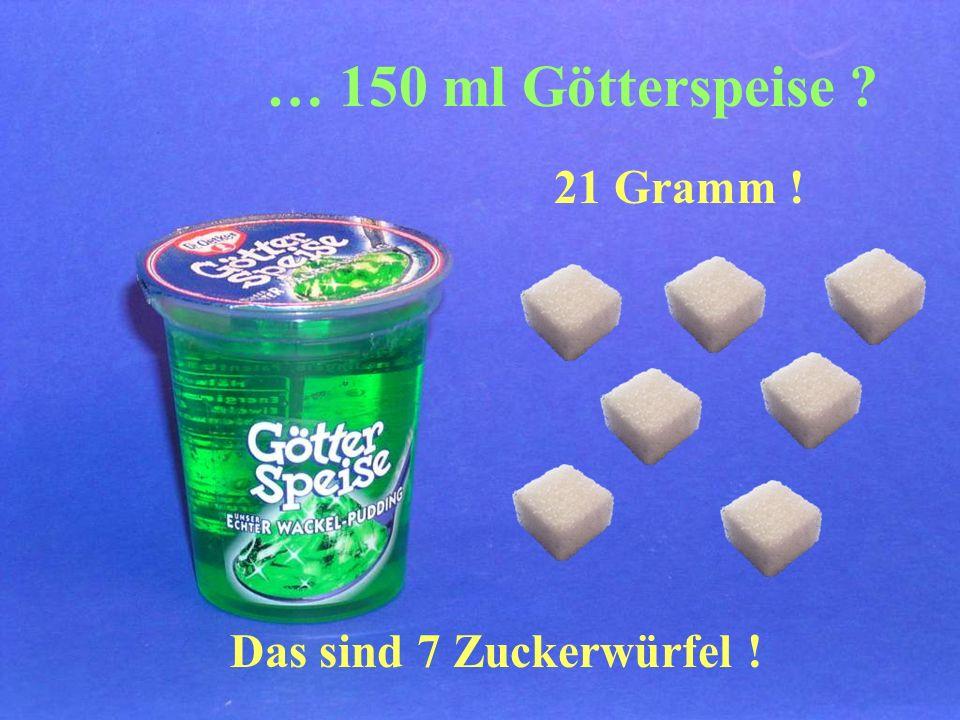 … 150 ml Götterspeise 21 Gramm ! Das sind 7 Zuckerwürfel !
