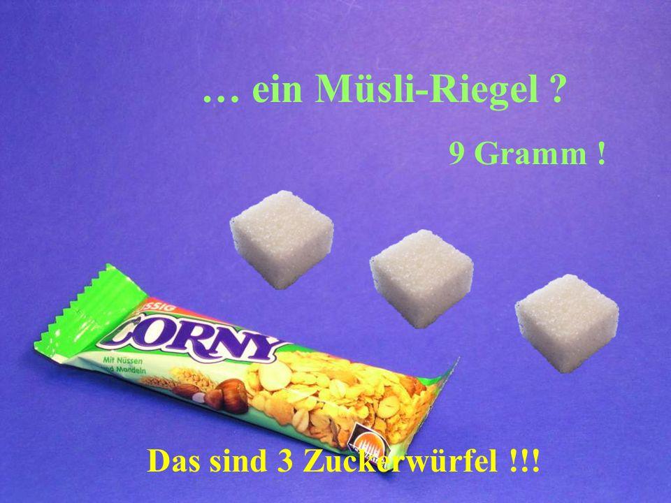 … ein Müsli-Riegel 9 Gramm ! Das sind 3 Zuckerwürfel !!!
