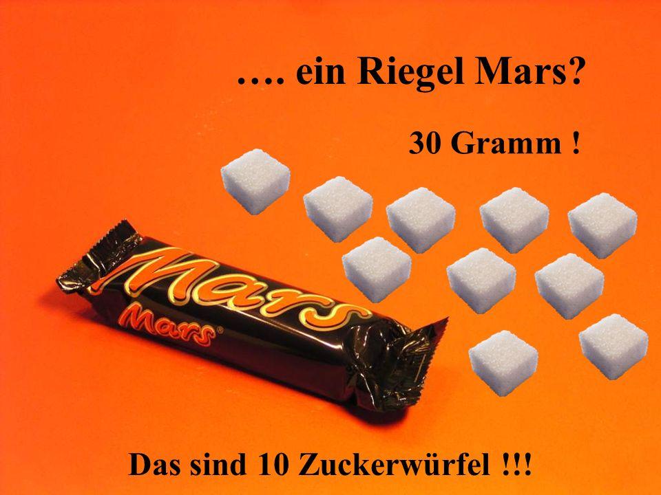 …. ein Riegel Mars 30 Gramm ! Das sind 10 Zuckerwürfel !!!