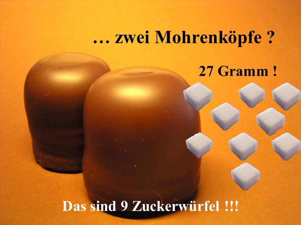 … zwei Mohrenköpfe 27 Gramm ! Das sind 9 Zuckerwürfel !!!
