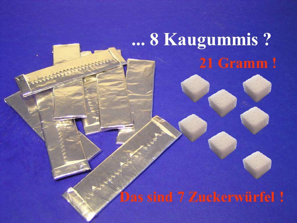 ... 8 Kaugummis 21 Gramm ! Das sind 7 Zuckerwürfel !