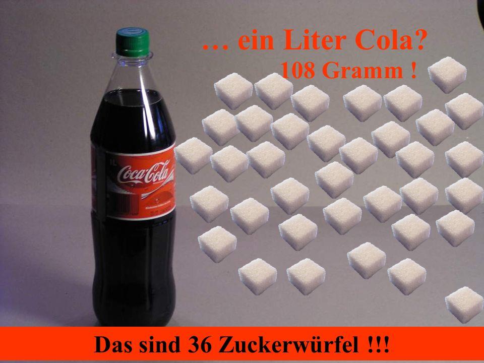 … ein Liter Cola 108 Gramm ! Das sind 36 Zuckerwürfel !!!