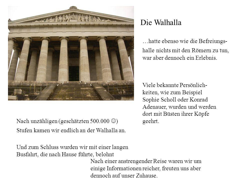 Die Walhalla …hatte ebenso wie die Befreiungs- halle nichts mit den Römern zu tun, war aber dennoch ein Erlebnis.