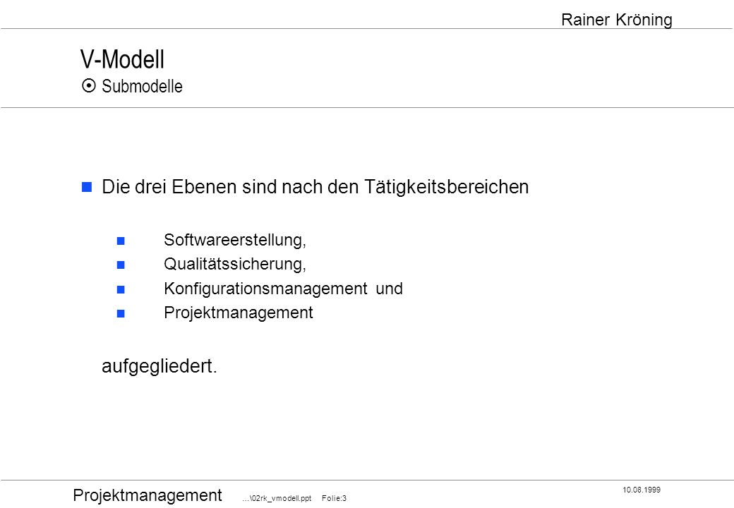 V-Modell ¤ Submodelle Die drei Ebenen sind nach den Tätigkeitsbereichen. Softwareerstellung, Qualitätssicherung,