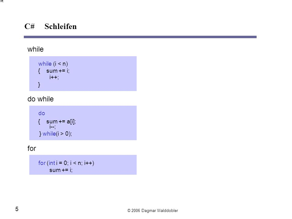C# Schleifen while do while for while (i < n) { sum += i; i++; } do