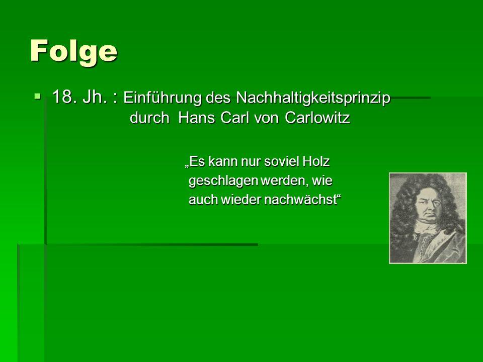 """Folge 18. Jh. : Einführung des Nachhaltigkeitsprinzip durch Hans Carl von Carlowitz. """"Es kann nur soviel Holz."""