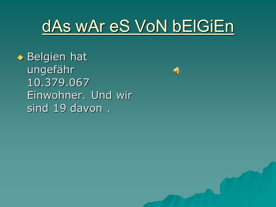 dAs wAr eS VoN bElGiEn Belgien hat ungefähr 10.379.067 Einwohner. Und wir sind 19 davon .