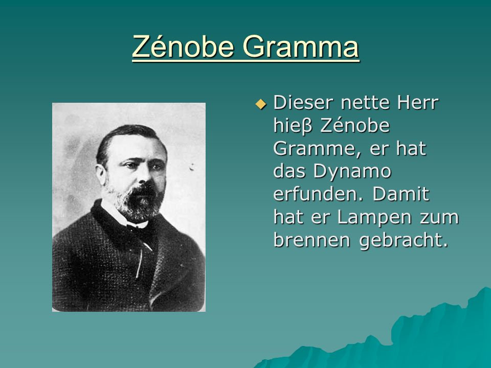 Zénobe Gramma Dieser nette Herr hieβ Zénobe Gramme, er hat das Dynamo erfunden.