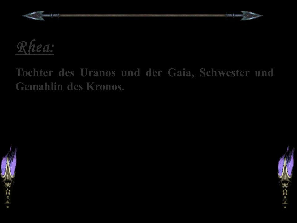 Rhea: Tochter des Uranos und der Gaia, Schwester und Gemahlin des Kronos.