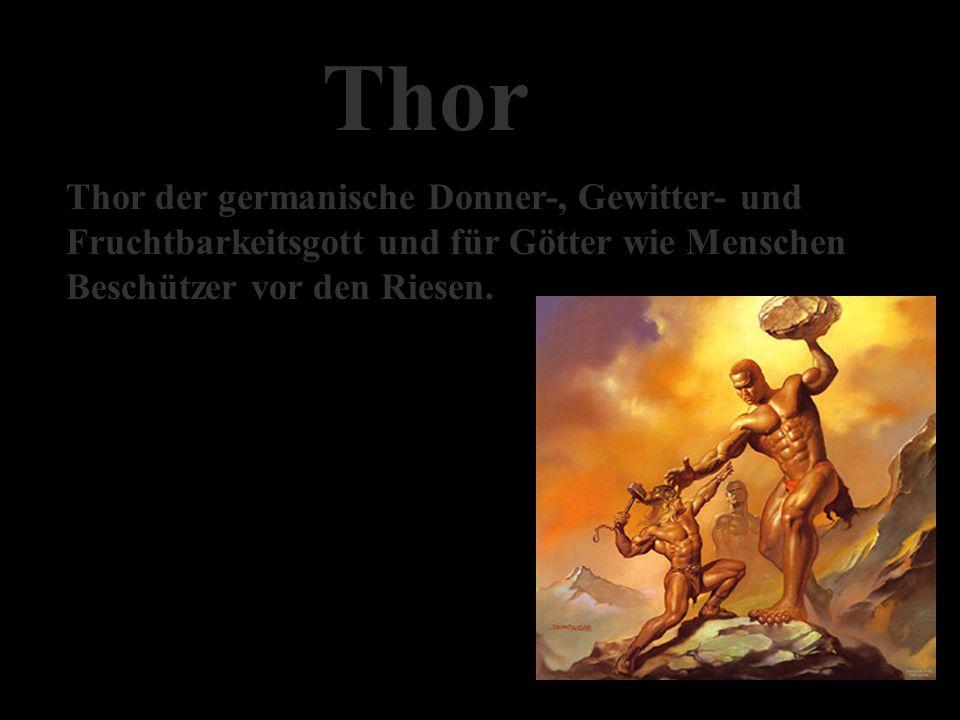 Thor Thor der germanische Donner-, Gewitter- und Fruchtbarkeitsgott und für Götter wie Menschen Beschützer vor den Riesen.