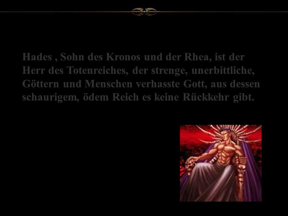 Hades , Sohn des Kronos und der Rhea, ist der Herr des Totenreiches, der strenge, unerbittliche, Göttern und Menschen verhasste Gott, aus dessen schaurigem, ödem Reich es keine Rückkehr gibt.