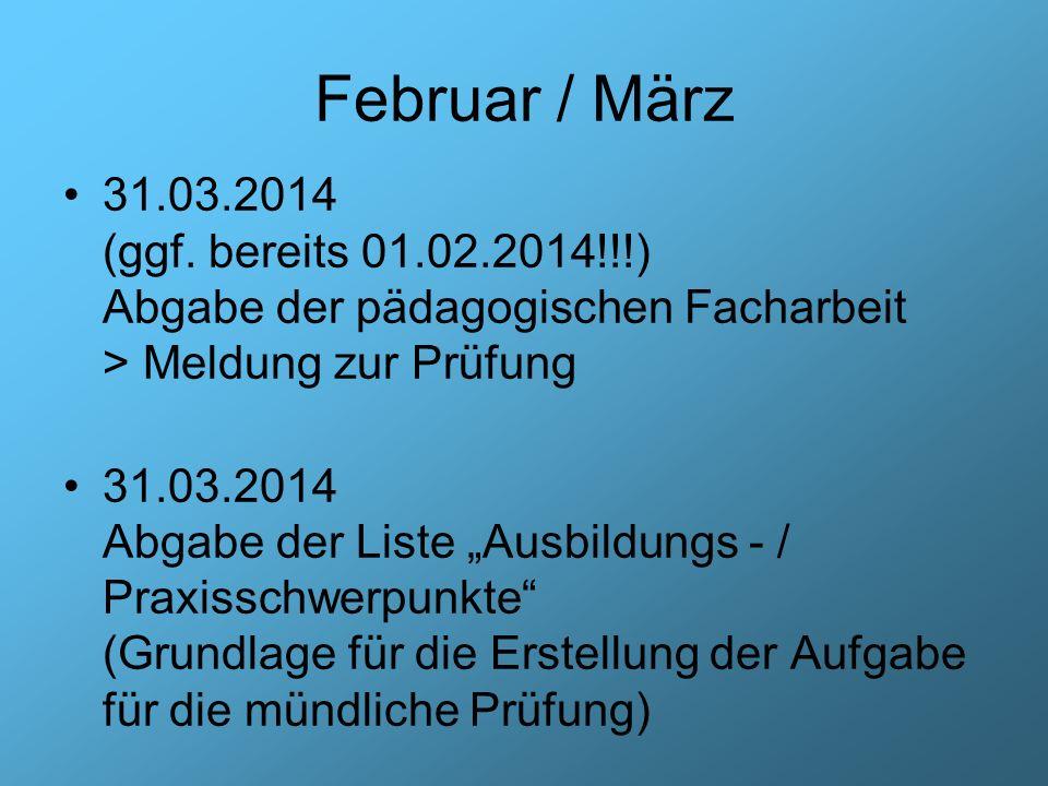 Februar / März 31.03.2014 (ggf. bereits 01.02.2014!!!) Abgabe der pädagogischen Facharbeit > Meldung zur Prüfung.