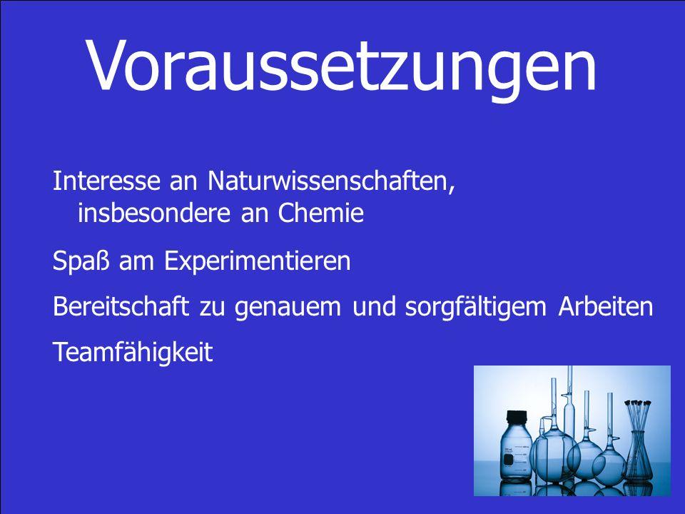 Voraussetzungen Interesse an Naturwissenschaften, insbesondere an Chemie. Spaß am Experimentieren.