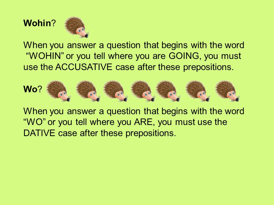 Wohin When you answer a question that begins with the word. WOHIN or you tell where you are GOING, you must.