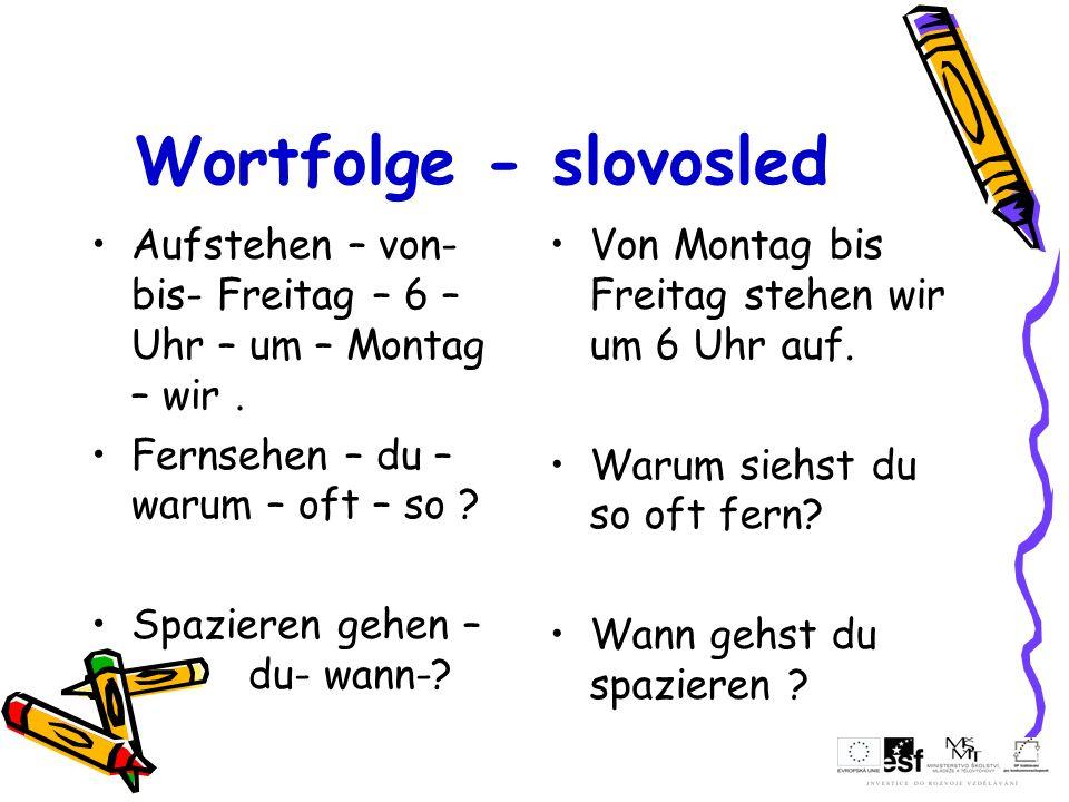 Wortfolge - slovosled Aufstehen – von- bis- Freitag – 6 – Uhr – um – Montag – wir . Fernsehen – du – warum – oft – so