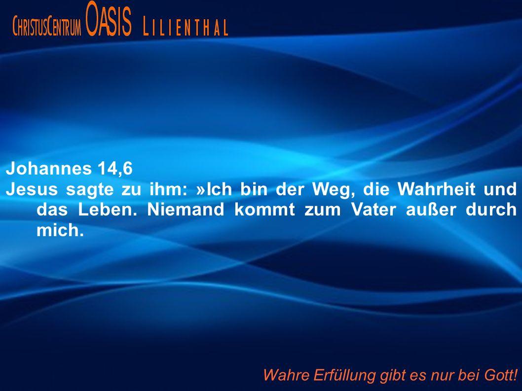 Johannes 14,6 Jesus sagte zu ihm: »Ich bin der Weg, die Wahrheit und das Leben. Niemand kommt zum Vater außer durch mich.