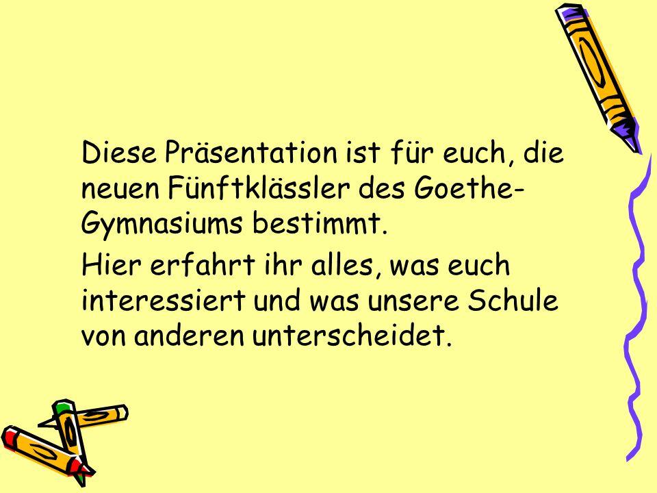 Diese Präsentation ist für euch, die neuen Fünftklässler des Goethe-Gymnasiums bestimmt.